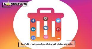 چگونه تمام حسابهای کاربری شبکه های اجتماعی خود را پاک کنیم؟