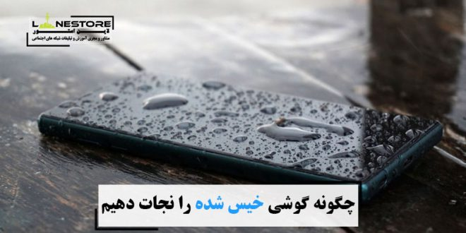 چگونه گوشی خیس شده را نجات دهیم